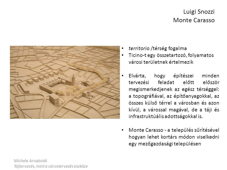 Michele Arnaboldi Tájtervezés, mint a várostervezés eszköze Luigi Snozzi Monte Carasso territorio /térség fogalma Ticino-t egy összetartozó, folyamatos városi területnek értelmezik Elvárta, hogy építészei minden tervezési feladat előtt először megismerkedjenek az egész térséggel: a topográfiával, az építőanyagokkal, az összes külső térrel a városban és azon kívül, a várossal magával, de a táji és infrastruktúális adottságokkal is.