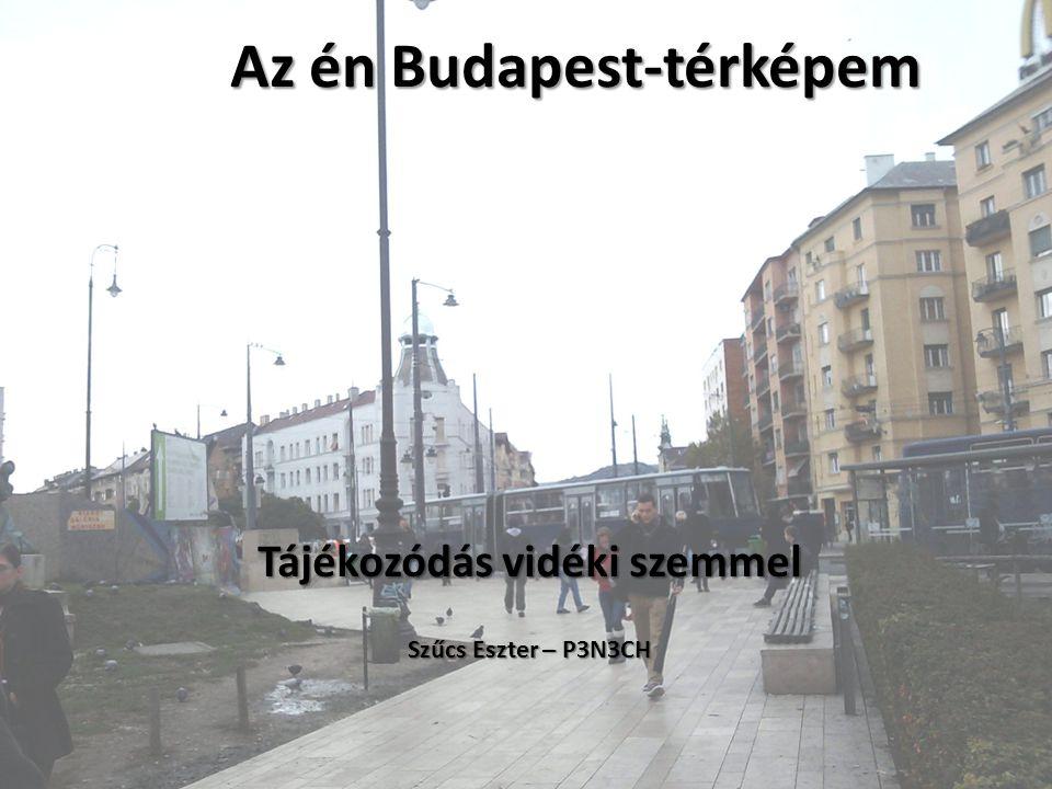 Az én Budapest-térképem Tájékozódás vidéki szemmel Szűcs Eszter – P3N3CH