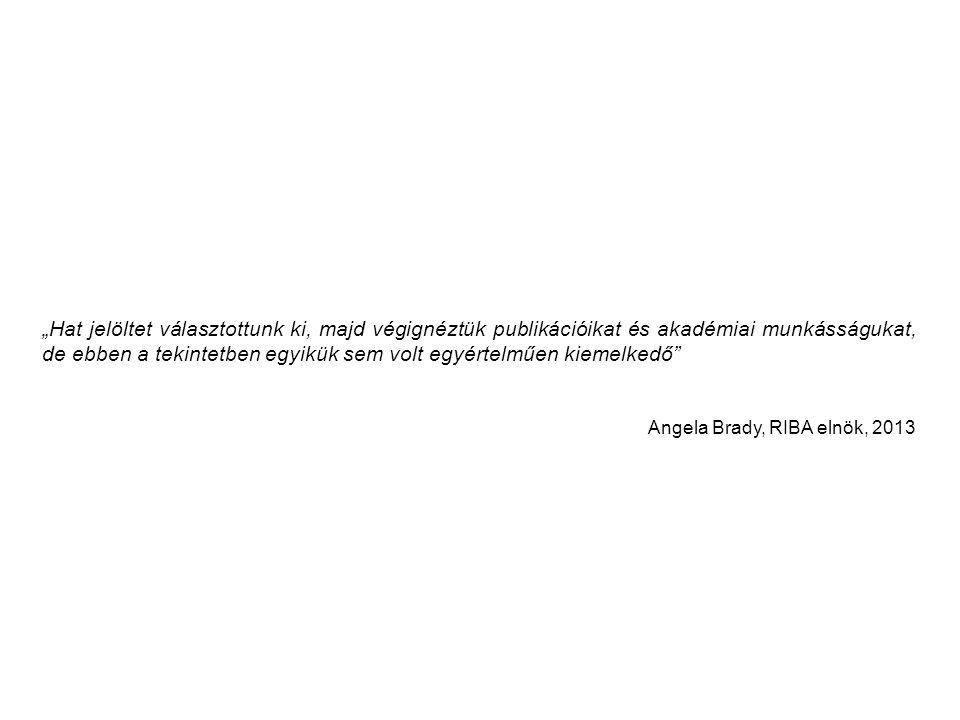 """""""Hat jelöltet választottunk ki, majd végignéztük publikációikat és akadémiai munkásságukat, de ebben a tekintetben egyikük sem volt egyértelműen kiemelkedő Angela Brady, RIBA elnök, 2013"""
