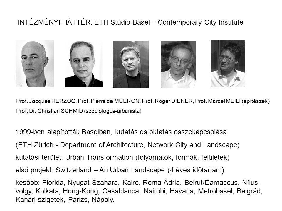 INTÉZMÉNYI HÁTTÉR: ETH Studio Basel – Contemporary City Institute 1999-ben alapították Baselban, kutatás és oktatás összekapcsolása (ETH Zürich - Department of Architecture, Network City and Landscape) kutatási terület: Urban Transformation (folyamatok, formák, felületek) első projekt: Switzerland – An Urban Landscape (4 éves időtartam) később: Florida, Nyugat-Szahara, Kairó, Roma-Adria, Beirut/Damascus, Nílus- völgy, Kolkata, Hong-Kong, Casablanca, Nairobi, Havana, Metrobasel, Belgrád, Kanári-szigetek, Párizs, Nápoly.