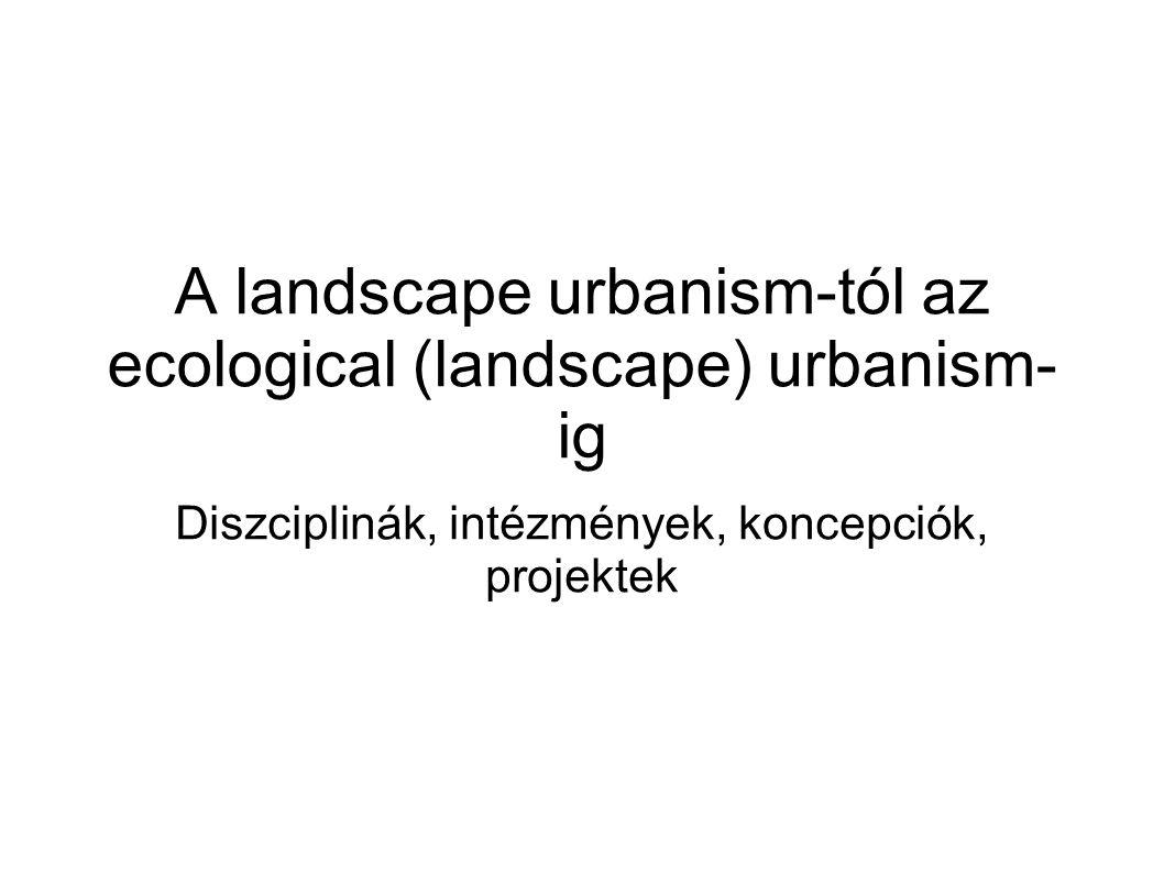 A landscape urbanism-tól az ecological (landscape) urbanism- ig Diszciplinák, intézmények, koncepciók, projektek
