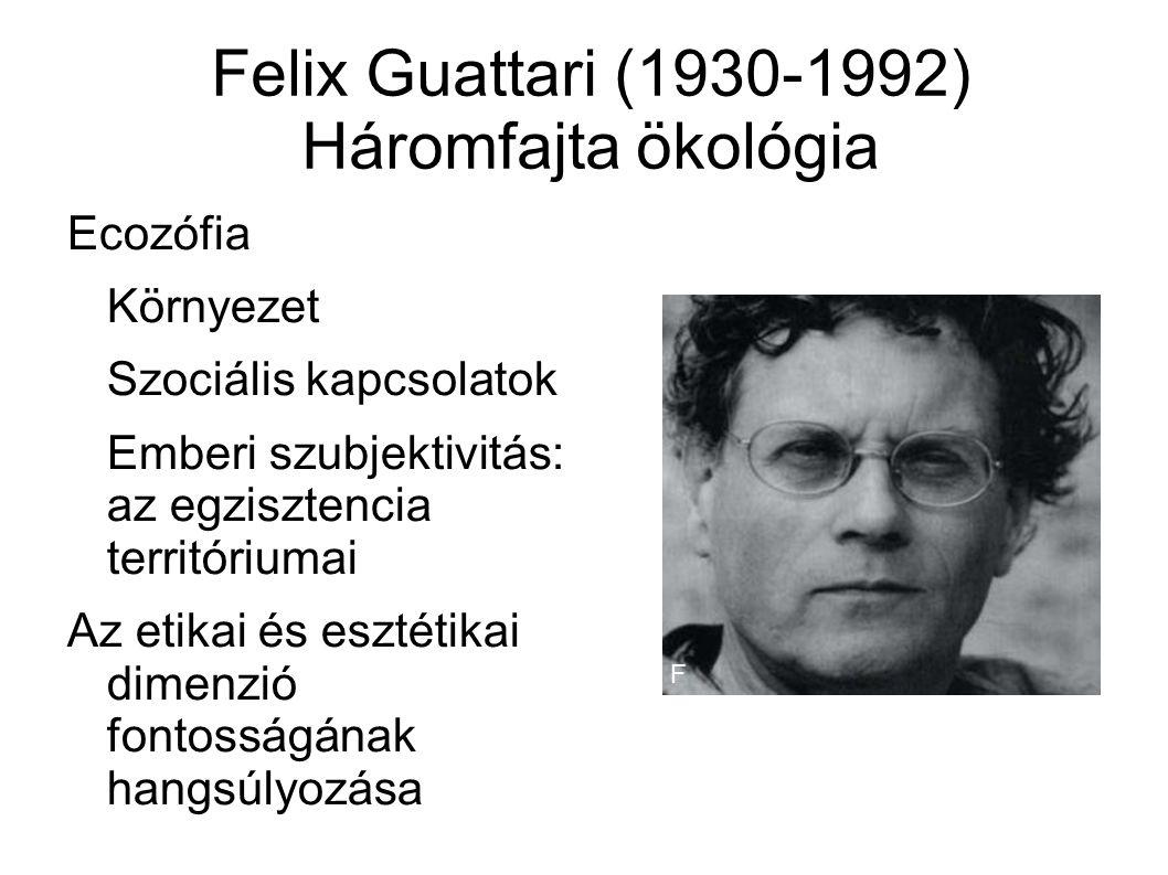 Felix Guattari (1930-1992) Háromfajta ökológia Ecozófia Környezet Szociális kapcsolatok Emberi szubjektivitás: az egzisztencia territóriumai Az etikai és esztétikai dimenzió fontosságának hangsúlyozása F