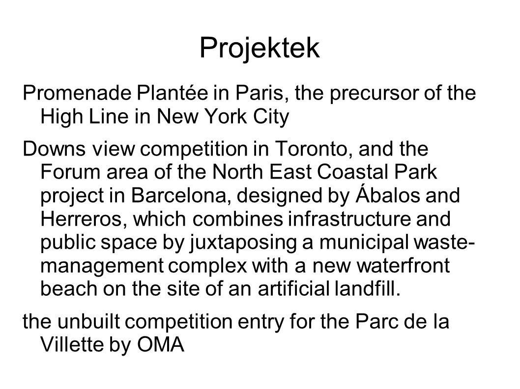 Projektek Promenade Plantée in Paris, the precursor of the High Line in New York City Downs view competition in Toronto, and the Forum area of the North East Coastal Park project in Barcelona, designed by Ábalos and Herreros, which combines infrastructure and public space by juxtaposing a municipal waste- management complex with a new waterfront beach on the site of an artificial landfill.
