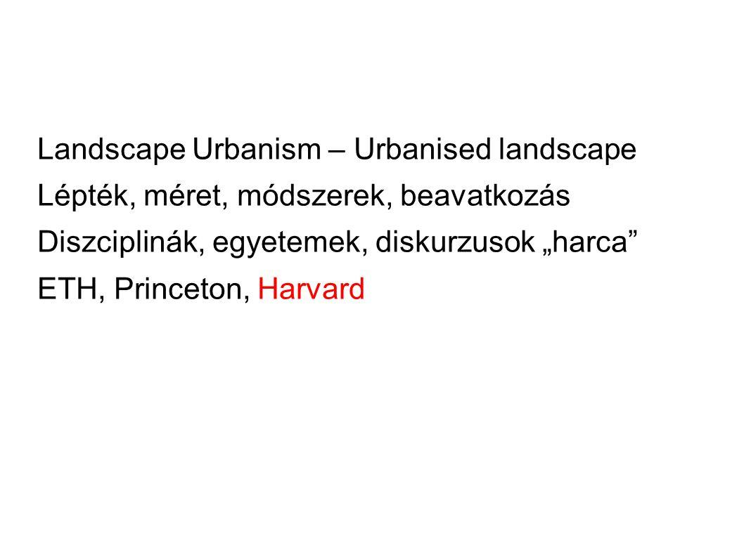 """Landscape Urbanism – Urbanised landscape Lépték, méret, módszerek, beavatkozás Diszciplinák, egyetemek, diskurzusok """"harca ETH, Princeton, Harvard"""