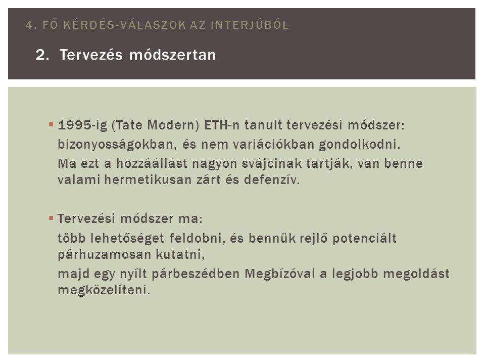2. Tervezés módszertan 4. FŐ KÉRDÉS-VÁLASZOK AZ INTERJÚBÓL  1995-ig (Tate Modern) ETH-n tanult tervezési módszer: bizonyosságokban, és nem variációkb