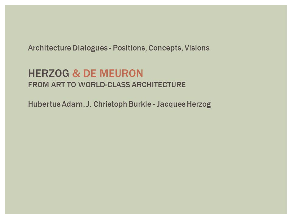 Architecture Dialogues - Positions, Concepts, Visions HERZOG & DE MEURON FROM ART TO WORLD-CLASS ARCHITECTURE Hubertus Adam, J. Christoph Burkle - Jac