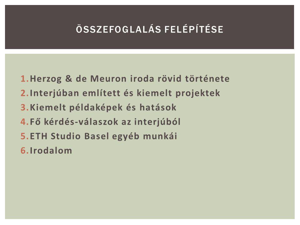 1.Herzog & de Meuron iroda rövid története 2.Interjúban említett és kiemelt projektek 3.Kiemelt példaképek és hatások 4.Fő kérdés-válaszok az interjúb