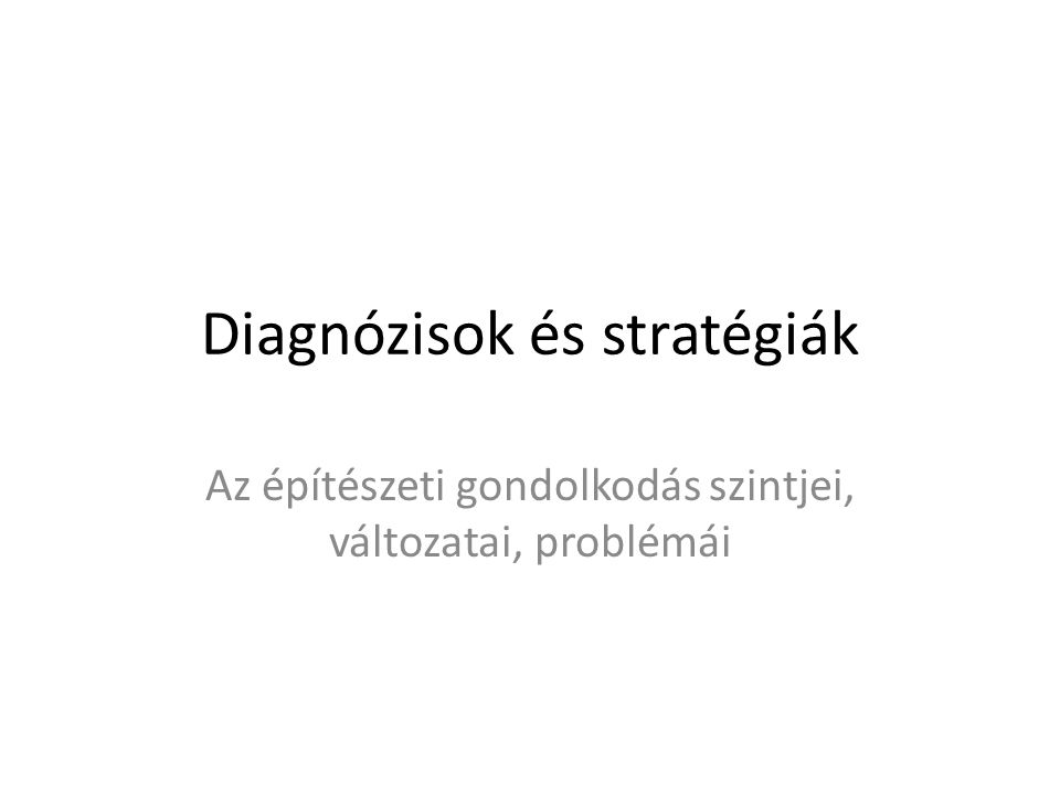 Diagnózisok és stratégiák Az építészeti gondolkodás szintjei, változatai, problémái