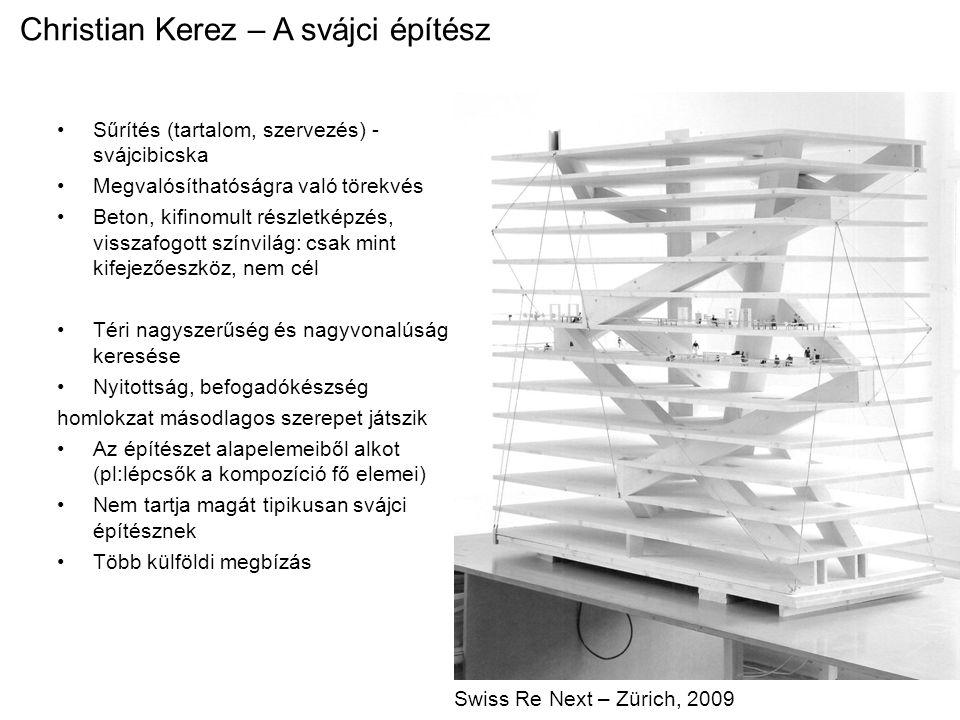 Christian Kerez – A svájci építész Sűrítés (tartalom, szervezés) - svájcibicska Megvalósíthatóságra való törekvés Beton, kifinomult részletképzés, visszafogott színvilág: csak mint kifejezőeszköz, nem cél Téri nagyszerűség és nagyvonalúság keresése Nyitottság, befogadókészség homlokzat másodlagos szerepet játszik Az építészet alapelemeiből alkot (pl:lépcsők a kompozíció fő elemei) Nem tartja magát tipikusan svájci építésznek Több külföldi megbízás Swiss Re Next – Zürich, 2009