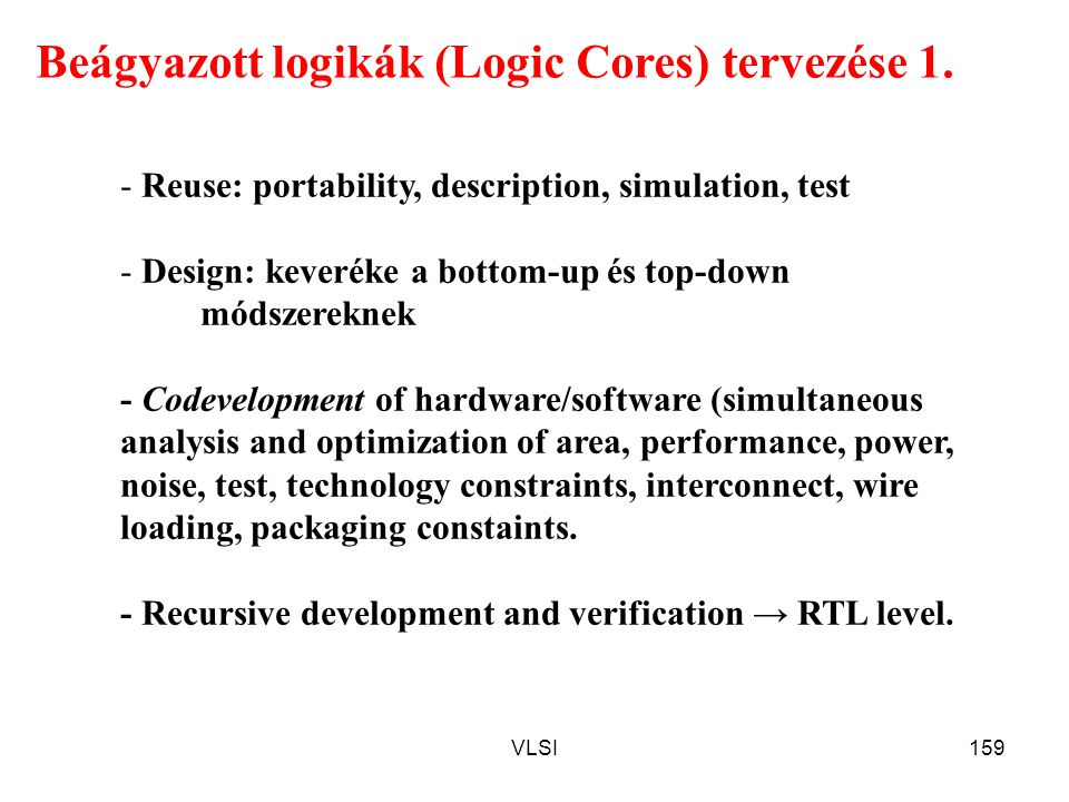 VLSI159 Beágyazott logikák (Logic Cores) tervezése 1. - Reuse: portability, description, simulation, test - Design: keveréke a bottom-up és top-down m