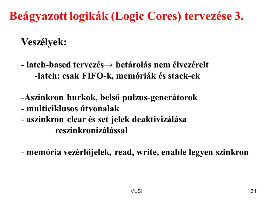 VLSI161 Beágyazott logikák (Logic Cores) tervezése 3. Veszélyek: - latch-based tervezés→ betárolás nem élvezérelt -latch: csak FIFO-k, memóriák és sta