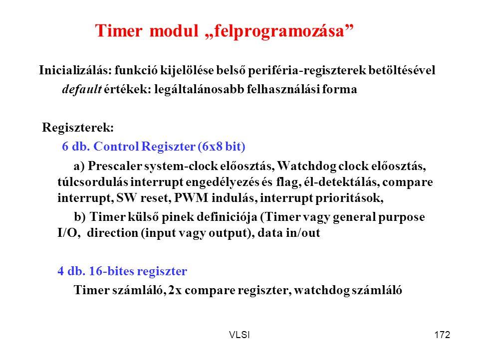 """VLSI172 Timer modul """"felprogramozása"""" Inicializálás: funkció kijelölése belső periféria-regiszterek betöltésével default értékek: legáltalánosabb felh"""