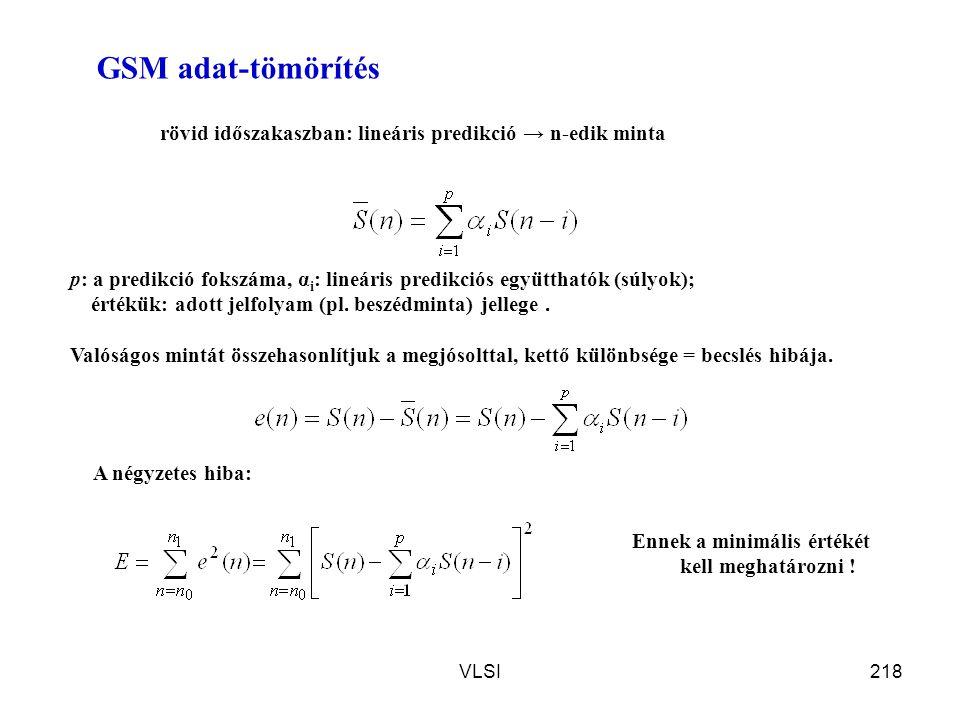 VLSI218 GSM adat-tömörítés rövid időszakaszban: lineáris predikció → n-edik minta p: a predikció fokszáma, α i : lineáris predikciós együtthatók (súly