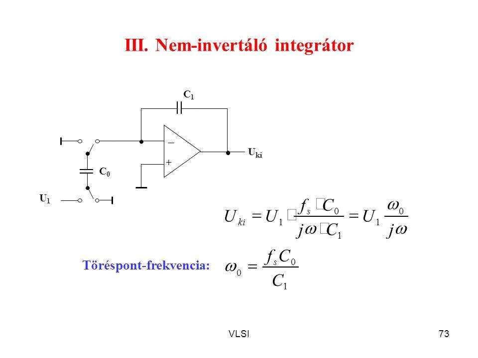 VLSI73 III. Nem-invertáló integrátor C1C1 + C0C0 U1U1 U ki 1 0 0 C Cf s  0 1 1 0 1 j U Cj Cf UU s ki        Töréspont-frekvencia: