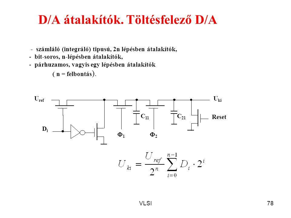 VLSI78 D/A átalakítók. Töltésfelező D/A DiDi U ref C 21 C 11 U ki 11 Reset 22 - számláló (integráló) tipusú, 2n lépésben átalakítók, - bit-soros,