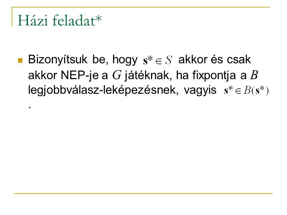 Házi feladat* Bizonyítsuk be, hogy akkor és csak akkor NEP-je a G játéknak, ha fixpontja a B legjobbválasz-leképezésnek, vagyis.