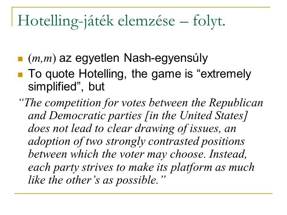 """Hotelling-játék elemzése – folyt. (m,m) az egyetlen Nash-egyensúly To quote Hotelling, the game is """"extremely simplified"""", but """"The competition for vo"""