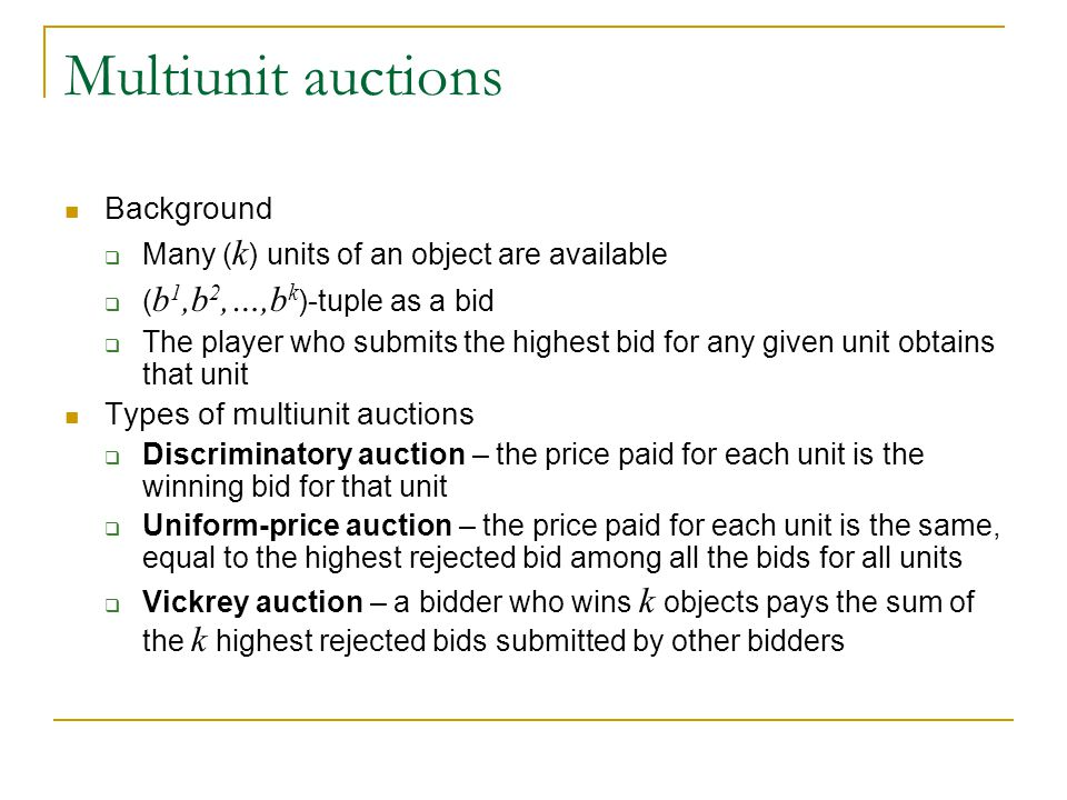 Multiunit auctions Background  Many ( k ) units of an object are available  ( b 1,b 2,…,b k )-tuple as a bid  The player who submits the highest bi