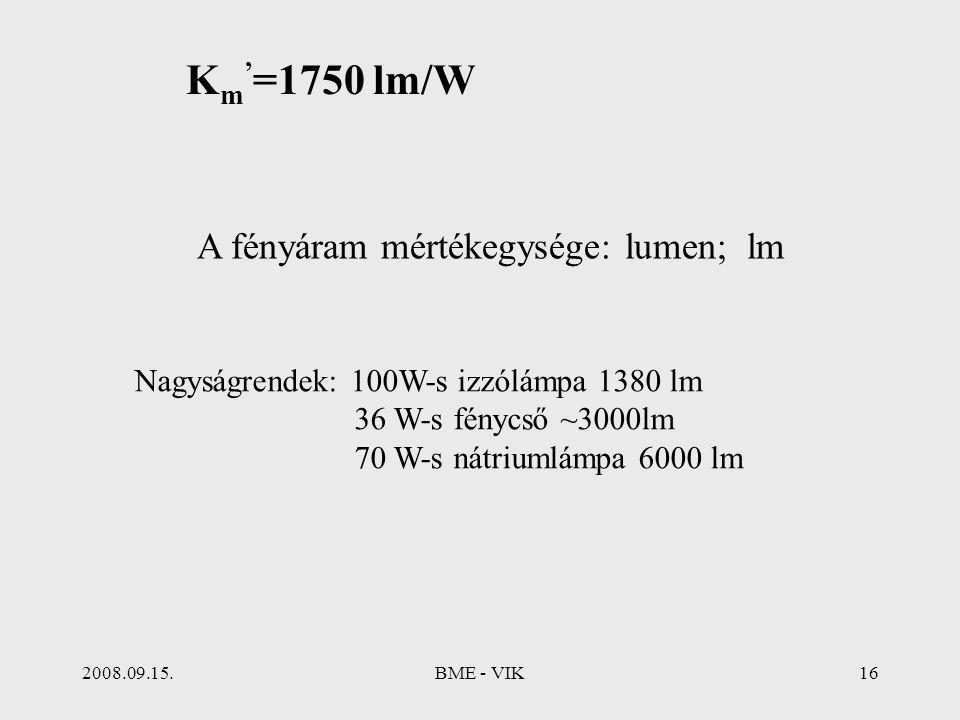 2008.09.15.BME - VIK16 A fényáram mértékegysége: lumen; lm Nagyságrendek: 100W-s izzólámpa 1380 lm 36 W-s fénycső ~3000lm 70 W-s nátriumlámpa 6000 lm
