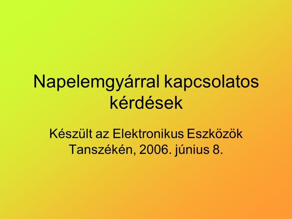 Napelemgyárral kapcsolatos kérdések Készült az Elektronikus Eszközök Tanszékén, 2006. június 8.