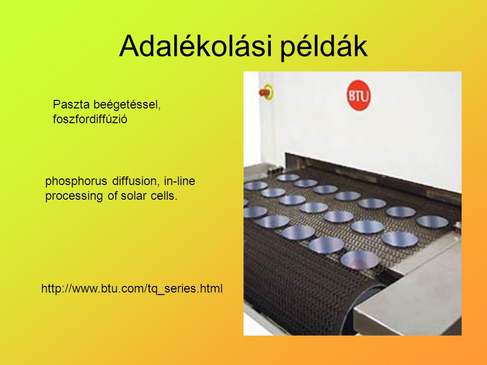Adalékolási példák http://www.btu.com/tq_series.html phosphorus diffusion, in-line processing of solar cells. Paszta beégetéssel, foszfordiffúzió