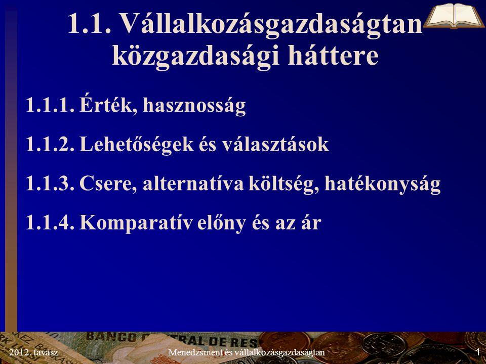 2012. tavasz1Menedzsment és vállalkozásgazdaságtan 1.1. Vállalkozásgazdaságtan közgazdasági háttere 1.1.1. Érték, hasznosság 1.1.2. Lehetőségek és vál
