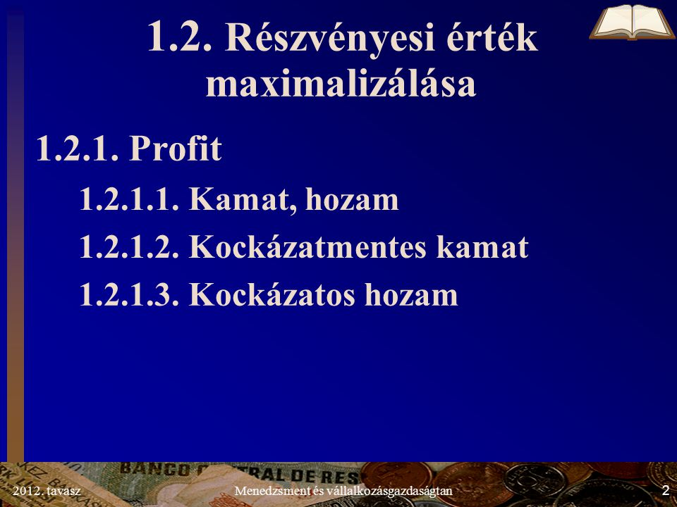 2012. tavasz2Menedzsment és vállalkozásgazdaságtan 1.2. Részvényesi érték maximalizálása 1.2.1. Profit 1.2.1.1. Kamat, hozam 1.2.1.2. Kockázatmentes k