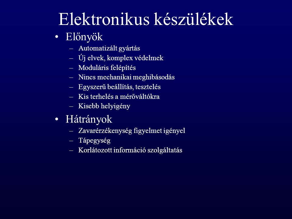 Elektronikus készülékek Előnyök –Automatizált gyártás –Új elvek, komplex védelmek –Moduláris felépítés –Nincs mechanikai meghibásodás –Egyszerű beállí
