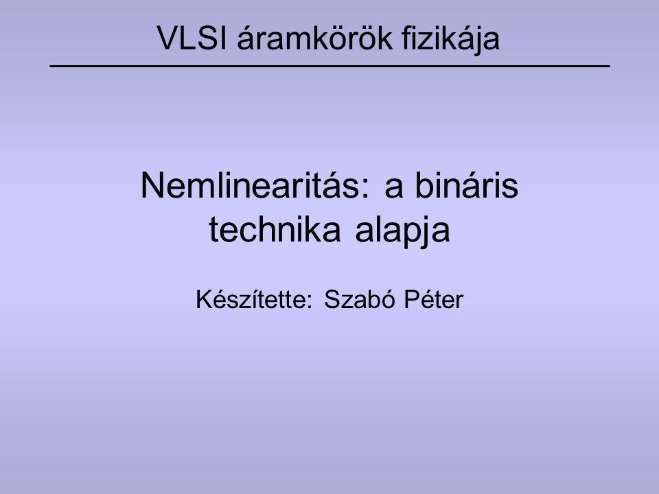 Nemlinearitás: a bináris technika alapja Készítette: Szabó Péter VLSI áramkörök fizikája