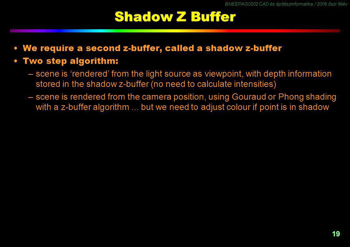 BMEEPAG0202 CAD és építészinformatika / 2006 őszi félév 19 Shadow Z Buffer We require a second z-buffer, called a shadow z-buffer Two step algorithm: –scene is 'rendered' from the light source as viewpoint, with depth information stored in the shadow z-buffer (no need to calculate intensities) –scene is rendered from the camera position, using Gouraud or Phong shading with a z-buffer algorithm...