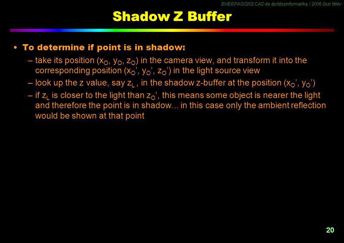 BMEEPAG0202 CAD és építészinformatika / 2006 őszi félév 20 Shadow Z Buffer To determine if point is in shadow: –take its position (x O, y O, z O ) in the camera view, and transform it into the corresponding position (x O ', y O ', z O ') in the light source view –look up the z value, say z L, in the shadow z-buffer at the position (x O ', y O ') –if z L is closer to the light than z O ', this means some object is nearer the light and therefore the point is in shadow...