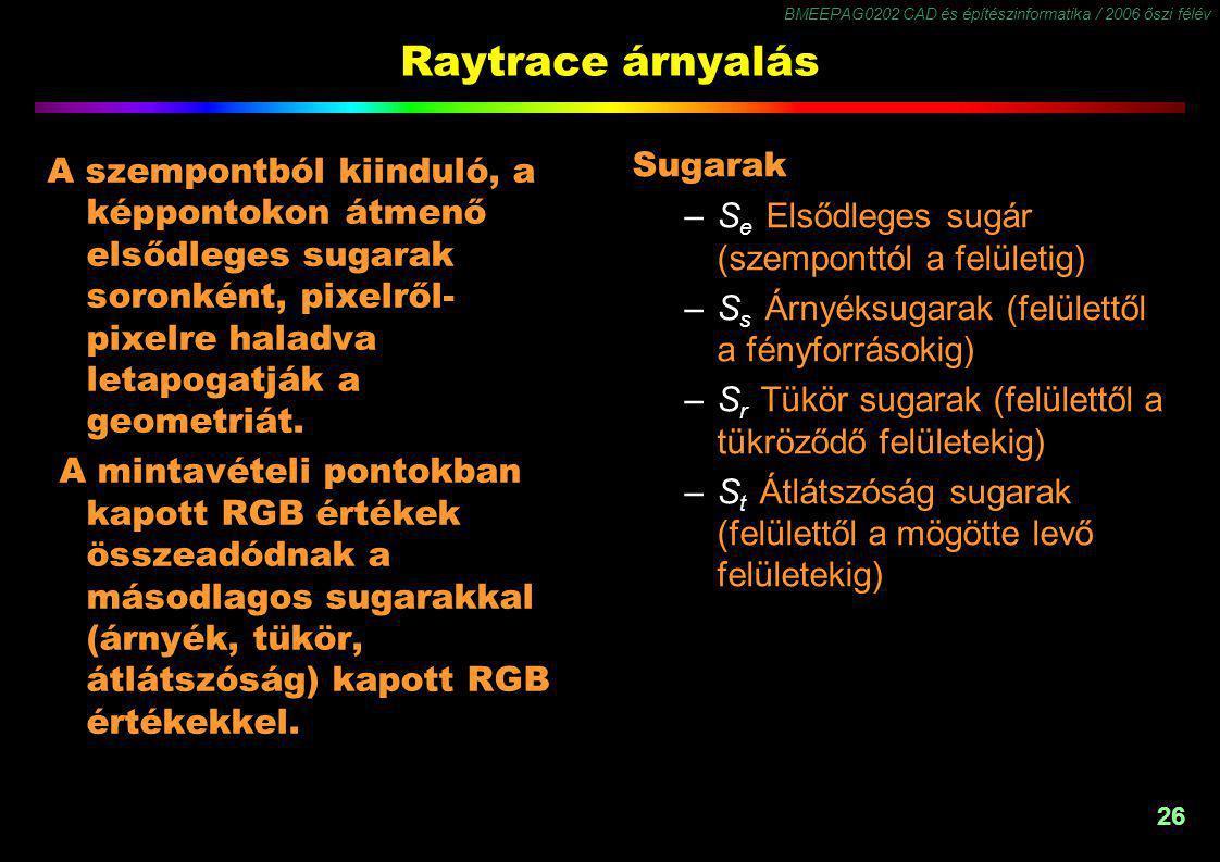 BMEEPAG0202 CAD és építészinformatika / 2006 őszi félév 26 Raytrace árnyalás Sugarak –S e Elsődleges sugár (szemponttól a felületig) –S s Árnyéksugarak (felülettől a fényforrásokig) –S r Tükör sugarak (felülettől a tükröződő felületekig) –S t Átlátszóság sugarak (felülettől a mögötte levő felületekig) A szempontból kiinduló, a képpontokon átmenő elsődleges sugarak soronként, pixelről- pixelre haladva letapogatják a geometriát.