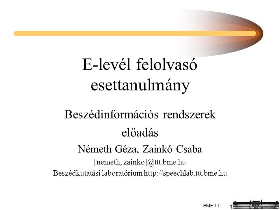 1 BME TTT E-levél felolvasó esettanulmány Beszédinformációs rendszerek előadás Németh Géza, Zainkó Csaba [nemeth, zainko]@ttt.bme.hu Beszédkutatási laboratórium http://speechlab.ttt.bme.hu