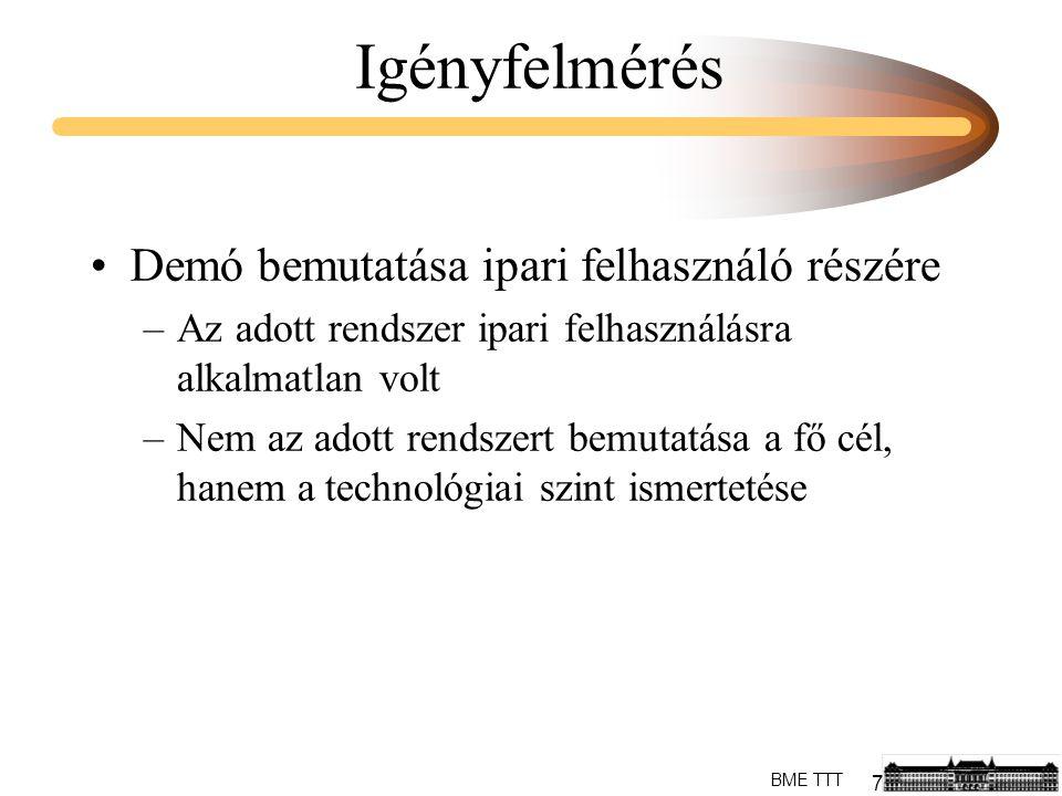 7 BME TTT Igényfelmérés Demó bemutatása ipari felhasználó részére –Az adott rendszer ipari felhasználásra alkalmatlan volt –Nem az adott rendszert bemutatása a fő cél, hanem a technológiai szint ismertetése