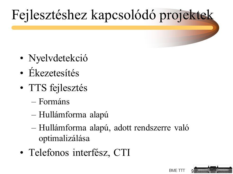 9 BME TTT Fejlesztéshez kapcsolódó projektek Nyelvdetekció Ékezetesítés TTS fejlesztés –Formáns –Hullámforma alapú –Hullámforma alapú, adott rendszerre való optimalizálása Telefonos interfész, CTI