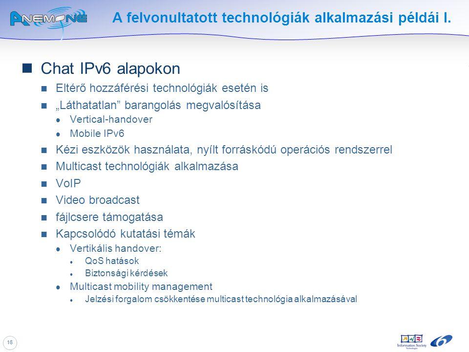 """16 A felvonultatott technológiák alkalmazási példái I. Chat IPv6 alapokon Eltérő hozzáférési technológiák esetén is """"Láthatatlan"""" barangolás megvalósí"""