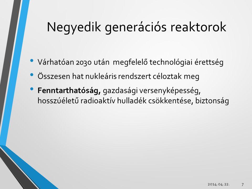 Reaktornemzedékek 2000: Gen-IV projekt bejelentése, nemzedékek felosztása Első generációFermi-1, Magnox '50-'70, kísérleti reaktorok Második generációPWR, BWR, VVER Első kereskedelmi reaktorok, 1970-1990-es építés Harmadik generációA(L/B)WR, System80+ Sokirányú továbbfejlesztés, hosszú üzemidő Akadály: ár, Gen-II üzemidő-hosszabbítás Negyedik generáció 2014.04.22.18