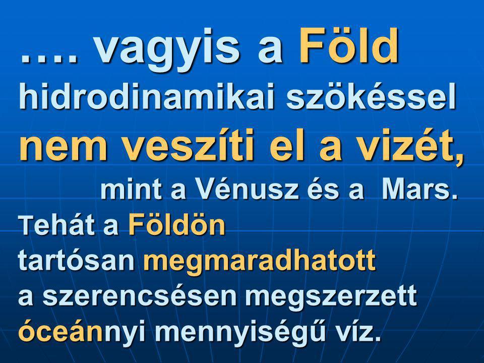 …. vagyis a Föld hidrodinamikai szökéssel nem veszíti el a vizét, mint a Vénusz és a Mars. T ehát a Földön tartósan megmaradhatott a szerencsésen megs