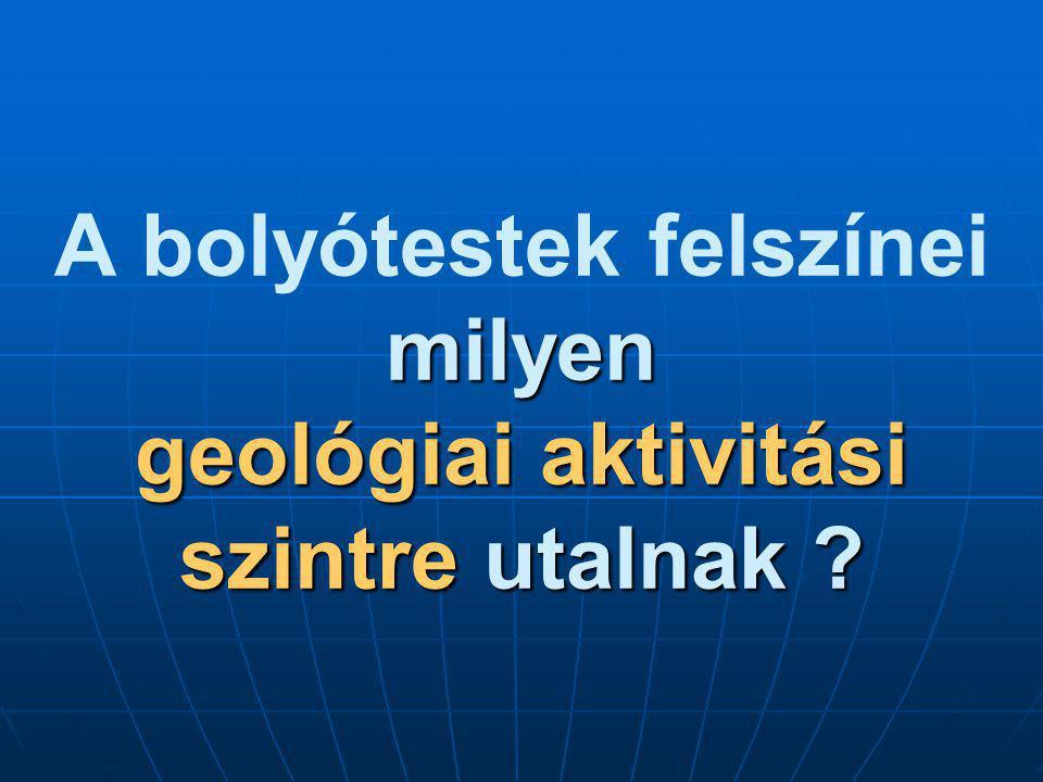 milyen geológiai aktivitási szintre utalnak ? A bolyótestek felszínei milyen geológiai aktivitási szintre utalnak ?