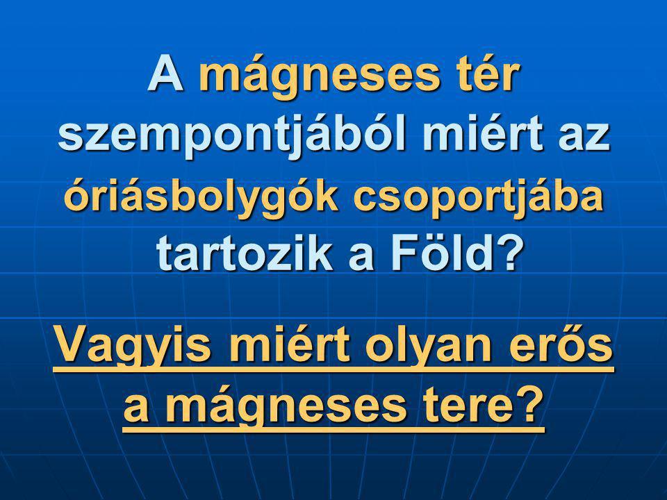 A mágneses tér szempontjából miért az óriásbolygók csoportjába tartozik a Föld? Vagyis miért olyan erős a mágneses tere?