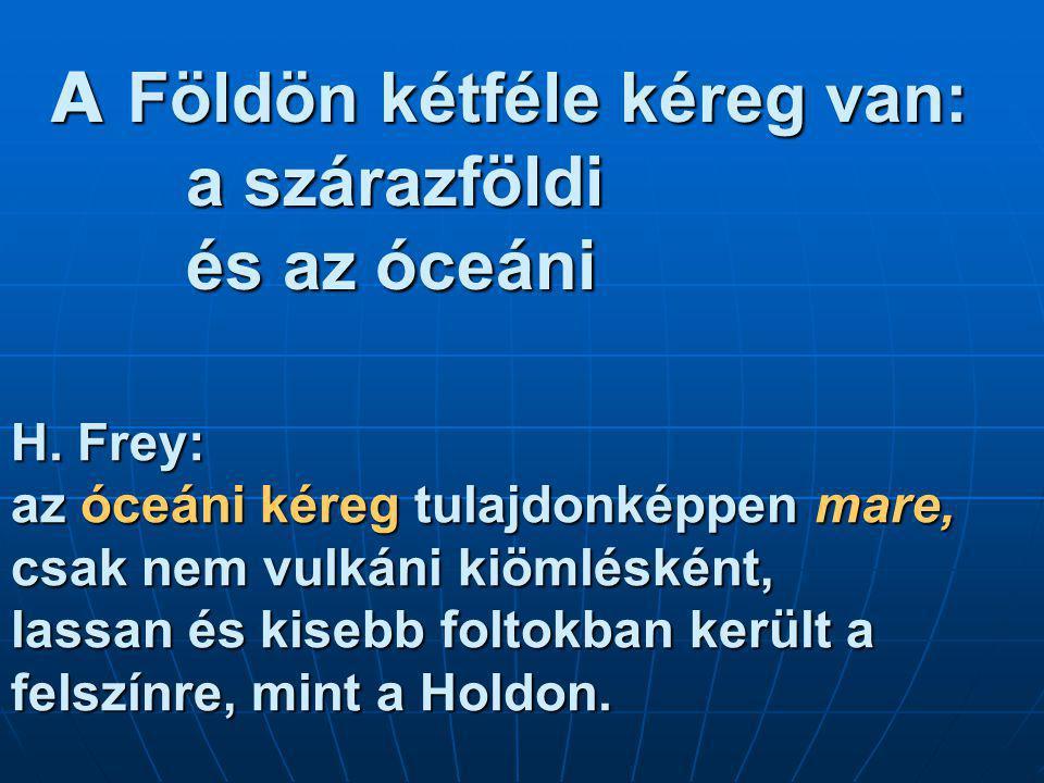 A Földön kétféle kéreg van: a szárazföldi és az óceáni H. Frey: az óceáni kéreg tulajdonképpen mare, csak nem vulkáni kiömlésként, lassan és kisebb fo
