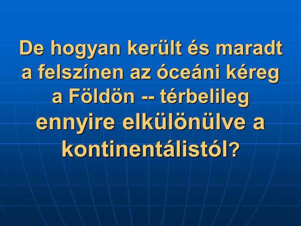 De hogyan került és maradt a felszínen az óceáni kéreg a Földön -- térbelileg ennyire elkülönülve a kontinentálistól ?