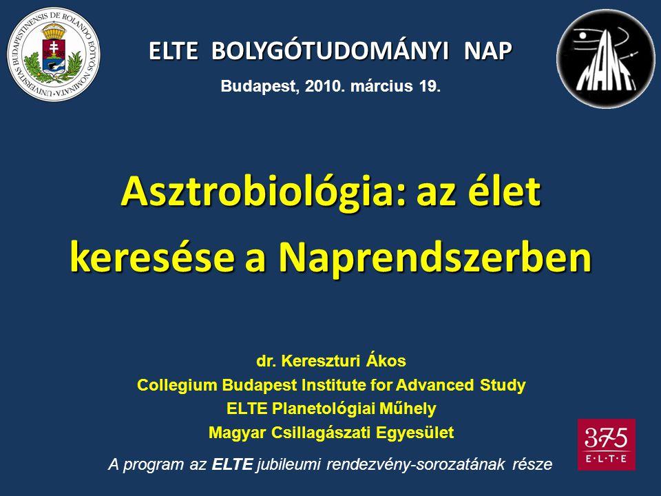 ELTE BOLYGÓTUDOMÁNYI NAP Asztrobiológia: az élet keresése a Naprendszerben dr. Kereszturi Ákos Collegium Budapest Institute for Advanced Study ELTE Pl