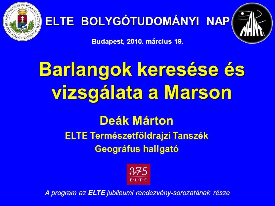 ELTE BOLYGÓTUDOMÁNYI NAP Barlangok keresése és vizsgálata a Marson Deák Márton ELTE Természetföldrajzi Tanszék Geográfus hallgató A program az ELTE jubileumi rendezvény-sorozatának része Budapest, 2010.