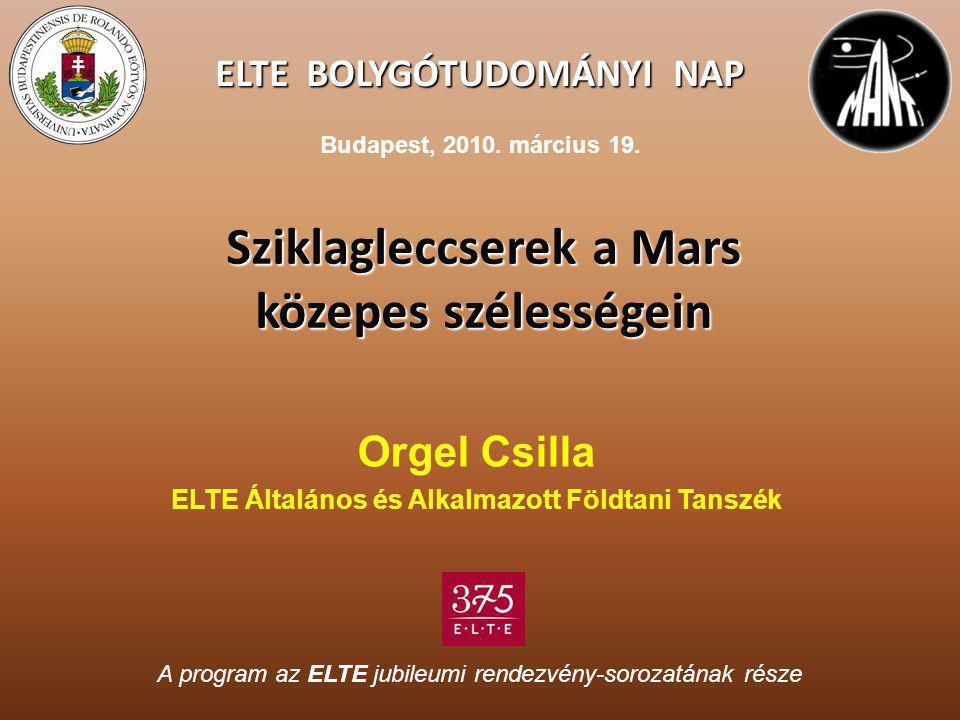 ELTE BOLYGÓTUDOMÁNYI NAP Sziklagleccserek a Mars közepes szélességein Orgel Csilla ELTE Általános és Alkalmazott Földtani Tanszék A program az ELTE ju