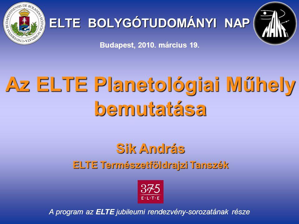 ELTE BOLYGÓTUDOMÁNYI NAP Az ELTE Planetológiai Műhely bemutatása Sik András ELTE Természetföldrajzi Tanszék A program az ELTE jubileumi rendezvény-sorozatának része Budapest, 2010.