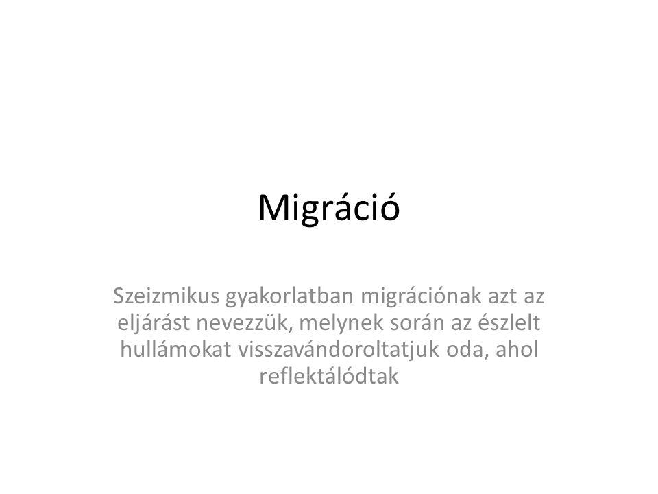 Migráció Szeizmikus gyakorlatban migrációnak azt az eljárást nevezzük, melynek során az észlelt hullámokat visszavándoroltatjuk oda, ahol reflektálódtak