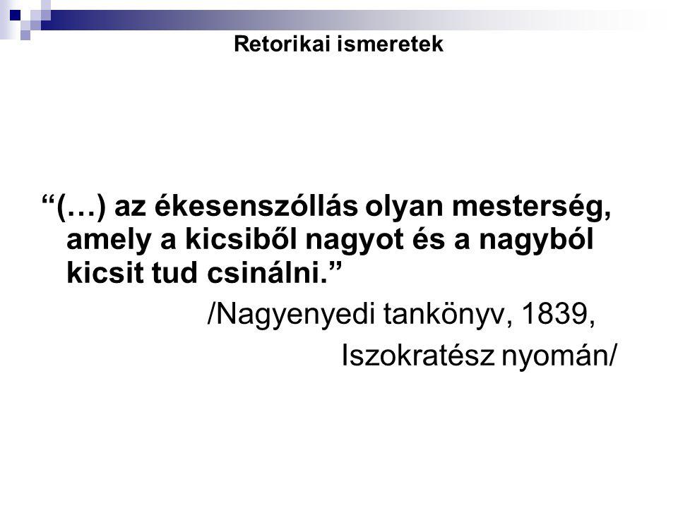 """Retorikai ismeretek """"(…) az ékesenszóllás olyan mesterség, amely a kicsiből nagyot és a nagyból kicsit tud csinálni."""" /Nagyenyedi tankönyv, 1839, Iszo"""