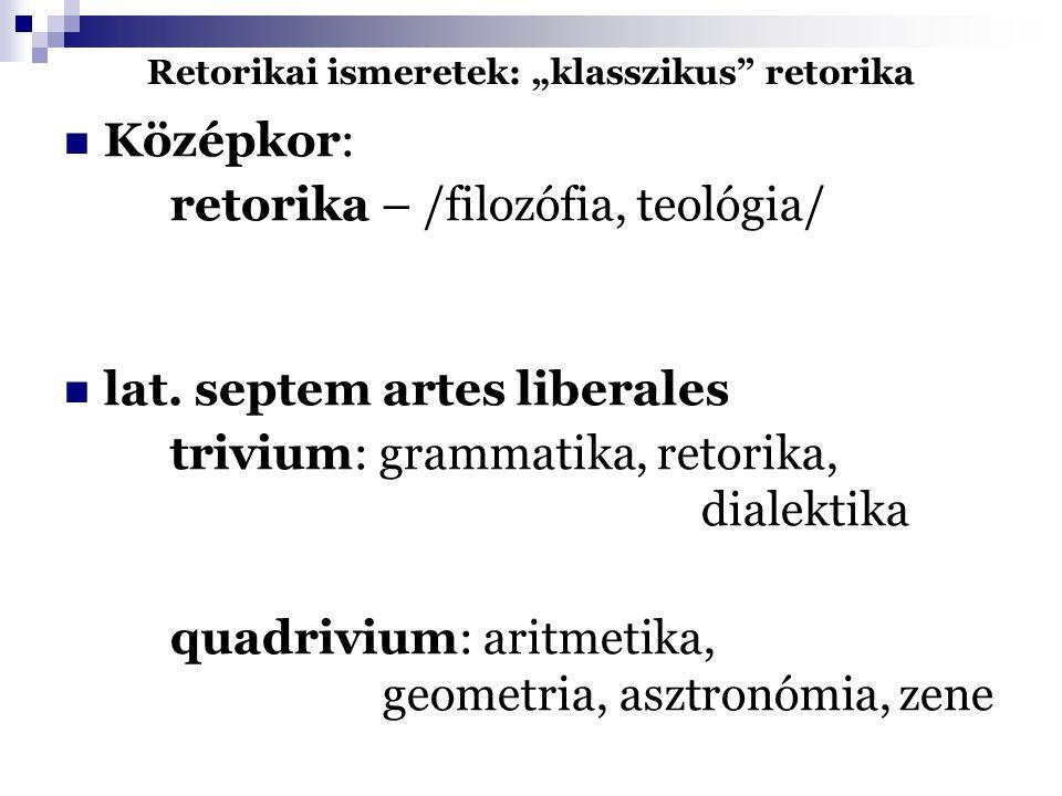 "Retorikai ismeretek: ""klasszikus"" retorika Középkor: retorika – /filozófia, teológia/ lat. septem artes liberales trivium: grammatika, retorika, diale"