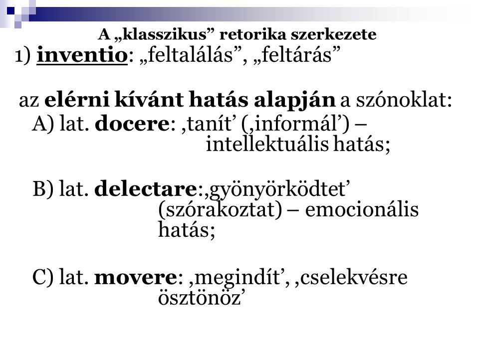 """A """"klasszikus"""" retorika szerkezete 1) inventio: """"feltalálás"""", """"feltárás"""" az elérni kívánt hatás alapján a szónoklat: A) lat. docere:,tanít' (,informál"""